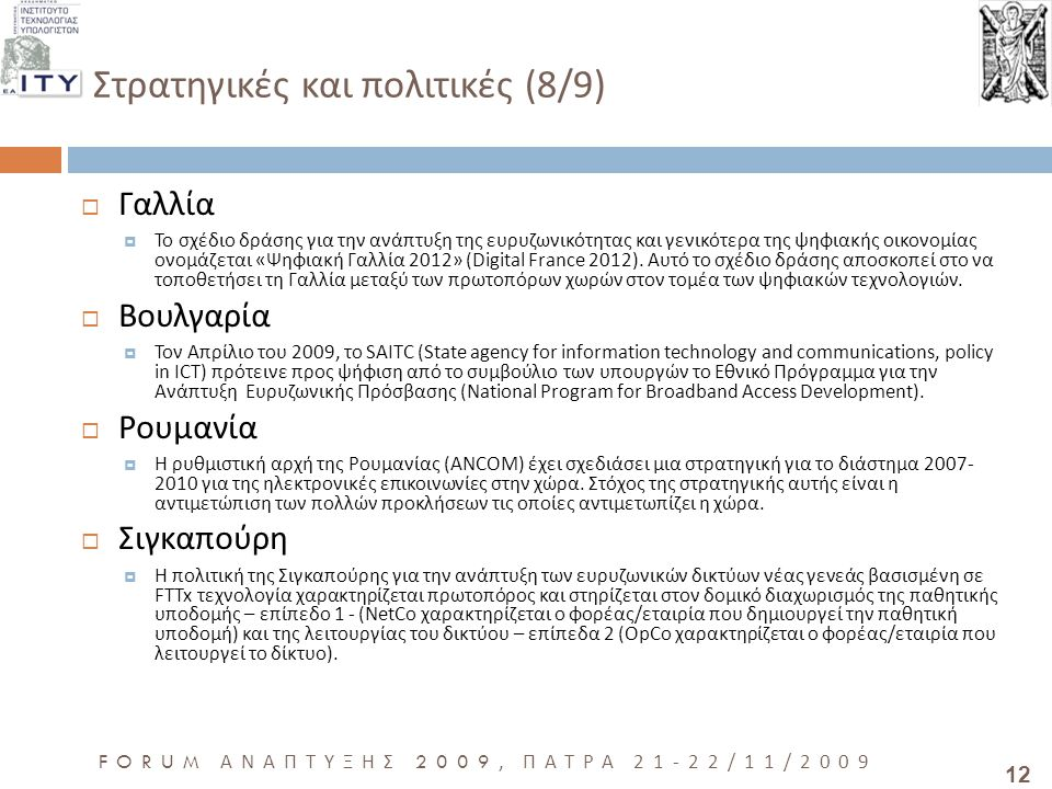 12 FORUM ΑΝΑΠΤΥΞΗΣ 2009, ΠΑΤΡΑ 21-22/11/2009 Στρατηγικές και πολιτικές (8/9)  Γαλλία  Το σχέδιο δράσης για την ανάπτυξη της ευρυζωνικότητας και γενικότερα της ψηφιακής οικονομίας ονομάζεται «Ψηφιακή Γαλλία 2012» (Digital France 2012).