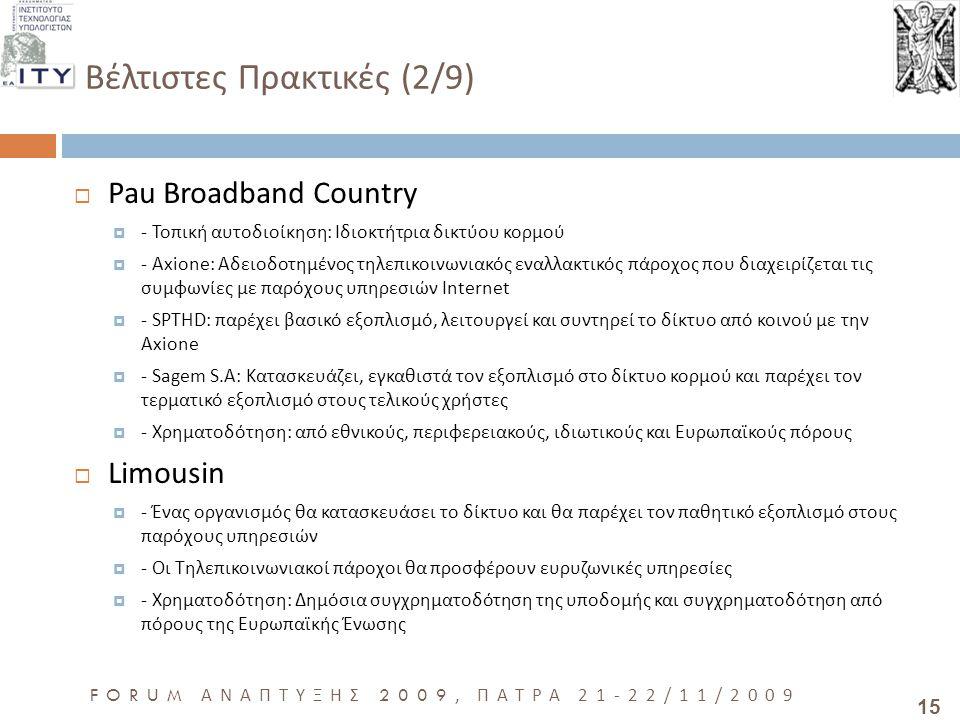15 FORUM ΑΝΑΠΤΥΞΗΣ 2009, ΠΑΤΡΑ 21-22/11/2009 Βέλτιστες Πρακτικές (2/9)  Pau Broadband Country  - Τοπική αυτοδιοίκηση: Ιδιοκτήτρια δικτύου κορμού  - Axione: Αδειοδοτημένος τηλεπικοινωνιακός εναλλακτικός πάροχος που διαχειρίζεται τις συμφωνίες με παρόχους υπηρεσιών Ιnternet  - SPTHD: παρέχει βασικό εξοπλισμό, λειτουργεί και συντηρεί το δίκτυο από κοινού με την Axione  - Sagem S.A: Κατασκευάζει, εγκαθιστά τον εξοπλισμό στο δίκτυο κορμού και παρέχει τον τερματικό εξοπλισμό στους τελικούς χρήστες  - Χρηματοδότηση: από εθνικούς, περιφερειακούς, ιδιωτικούς και Ευρωπαϊκούς πόρους  Limousin  - Ένας οργανισμός θα κατασκευάσει το δίκτυο και θα παρέχει τον παθητικό εξοπλισμό στους παρόχους υπηρεσιών  - Οι Τηλεπικοινωνιακοί πάροχοι θα προσφέρουν ευρυζωνικές υπηρεσίες  - Χρηματοδότηση: Δημόσια συγχρηματοδότηση της υποδομής και συγχρηματοδότηση από πόρους της Ευρωπαϊκής Ένωσης