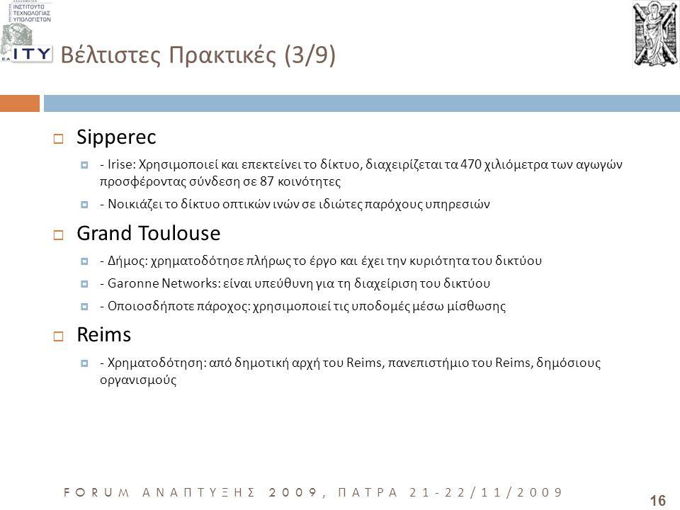 16 FORUM ΑΝΑΠΤΥΞΗΣ 2009, ΠΑΤΡΑ 21-22/11/2009 Βέλτιστες Πρακτικές (3/9)  Sipperec  - Irise: Χρησιμοποιεί και επεκτείνει το δίκτυο, διαχειρίζεται τα 470 χιλιόμετρα των αγωγών προσφέροντας σύνδεση σε 87 κοινότητες  - Νοικιάζει το δίκτυο οπτικών ινών σε ιδιώτες παρόχους υπηρεσιών  Grand Toulouse  - Δήμος: χρηματοδότησε πλήρως το έργο και έχει την κυριότητα του δικτύου  - Garonne Networks: είναι υπεύθυνη για τη διαχείριση του δικτύου  - Οποιοσδήποτε πάροχος: χρησιμοποιεί τις υποδομές μέσω μίσθωσης  Reims  - Χρηματοδότηση: από δημοτική αρχή του Reims, πανεπιστήμιο του Reims, δημόσιους οργανισμούς