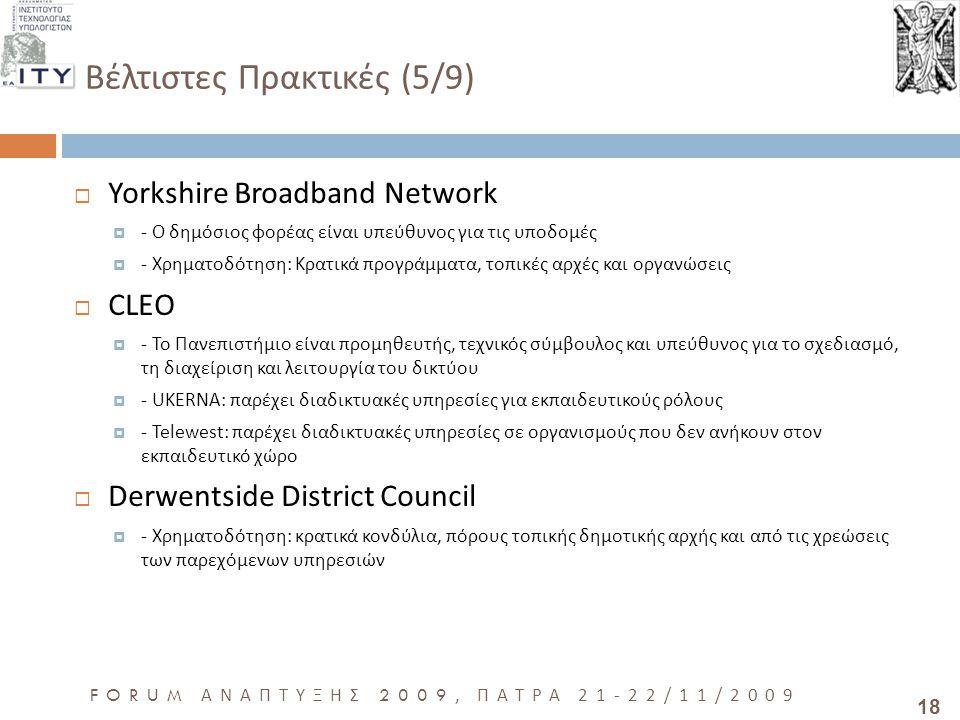 18 FORUM ΑΝΑΠΤΥΞΗΣ 2009, ΠΑΤΡΑ 21-22/11/2009 Βέλτιστες Πρακτικές (5/9)  Yorkshire Broadband Network  - Ο δημόσιος φορέας είναι υπεύθυνος για τις υποδομές  - Χρηματοδότηση: Κρατικά προγράμματα, τοπικές αρχές και οργανώσεις  CLEO  - Το Πανεπιστήμιο είναι προμηθευτής, τεχνικός σύμβουλος και υπεύθυνος για το σχεδιασμό, τη διαχείριση και λειτουργία του δικτύου  - UKERNA: παρέχει διαδικτυακές υπηρεσίες για εκπαιδευτικούς ρόλους  - Telewest: παρέχει διαδικτυακές υπηρεσίες σε οργανισμούς που δεν ανήκουν στον εκπαιδευτικό χώρο  Derwentside District Council  - Χρηματοδότηση: κρατικά κονδύλια, πόρους τοπικής δημοτικής αρχής και από τις χρεώσεις των παρεχόμενων υπηρεσιών