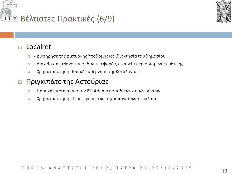19 FORUM ΑΝΑΠΤΥΞΗΣ 2009, ΠΑΤΡΑ 21-22/11/2009 Βέλτιστες Πρακτικές (6/9)  Localret  - Διατήρηση της Δικτυακής Υποδομής ως ιδιοκτησία του δημοσίου  - Διαχείριση πιθανόν από ιδιωτικό φορέα, εταιρεία περιορισμένης ευθύνης  - Χρηματοδότηση: Τοπική κυβέρνηση της Καταλονίας  Πριγκιπάτο της Αστούριας  - Παροχή Internet από τον ISP Adamo σουηδικών συμφερόντων.