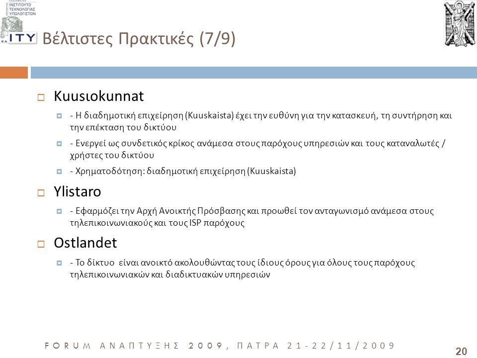 20 FORUM ΑΝΑΠΤΥΞΗΣ 2009, ΠΑΤΡΑ 21-22/11/2009 Βέλτιστες Πρακτικές (7/9)  Kuusιokunnat  - Η διαδημοτική επιχείρηση (Kuuskaista) έχει την ευθύνη για την κατασκευή, τη συντήρηση και την επέκταση του δικτύου  - Ενεργεί ως συνδετικός κρίκος ανάμεσα στους παρόχους υπηρεσιών και τους καταναλωτές / χρήστες του δικτύου  - Χρηματοδότηση: διαδημοτική επιχείρηση (Kuuskaista)  Ylistaro  - Εφαρμόζει την Αρχή Ανοικτής Πρόσβασης και προωθεί τον ανταγωνισμό ανάμεσα στους τηλεπικοινωνιακούς και τους ISP παρόχους  Ostlandet  - Το δίκτυο είναι ανοικτό ακολουθώντας τους ίδιους όρους για όλους τους παρόχους τηλεπικοινωνιακών και διαδικτυακών υπηρεσιών