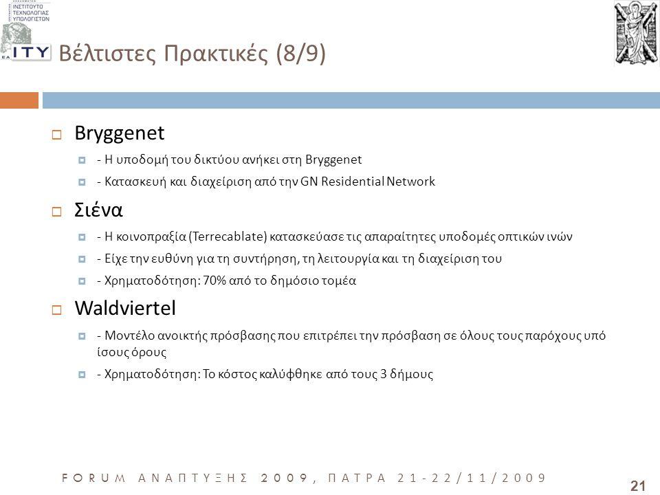 21 FORUM ΑΝΑΠΤΥΞΗΣ 2009, ΠΑΤΡΑ 21-22/11/2009 Βέλτιστες Πρακτικές (8/9)  Bryggenet  - Η υποδομή του δικτύου ανήκει στη Bryggenet  - Κατασκευή και διαχείριση από την GN Residential Network  Σιένα  - Η κοινοπραξία (Terrecablate) κατασκεύασε τις απαραίτητες υποδομές οπτικών ινών  - Είχε την ευθύνη για τη συντήρηση, τη λειτουργία και τη διαχείριση του  - Χρηματοδότηση: 70% από το δημόσιο τομέα  Waldviertel  - Μοντέλο ανοικτής πρόσβασης που επιτρέπει την πρόσβαση σε όλους τους παρόχους υπό ίσους όρους  - Χρηματοδότηση: Το κόστος καλύφθηκε από τους 3 δήμους