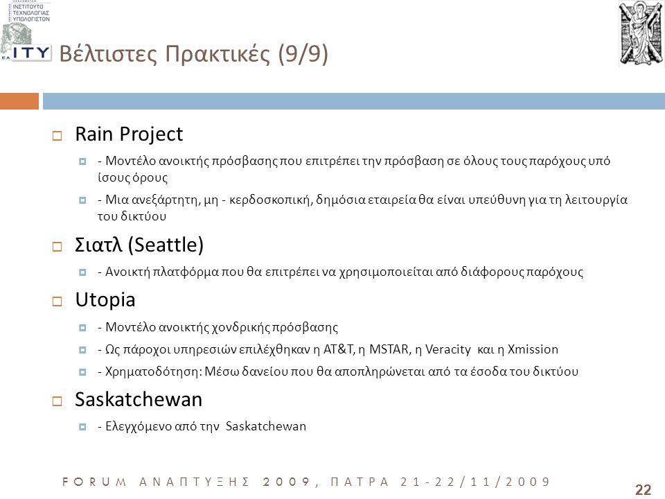 22 FORUM ΑΝΑΠΤΥΞΗΣ 2009, ΠΑΤΡΑ 21-22/11/2009 Βέλτιστες Πρακτικές (9/9)  Rain Project  - Μοντέλο ανοικτής πρόσβασης που επιτρέπει την πρόσβαση σε όλους τους παρόχους υπό ίσους όρους  - Μια ανεξάρτητη, μη - κερδοσκοπική, δημόσια εταιρεία θα είναι υπεύθυνη για τη λειτουργία του δικτύου  Σιατλ (Seattle)  - Ανοικτή πλατφόρμα που θα επιτρέπει να χρησιμοποιείται από διάφορους παρόχους  Utopia  - Μοντέλο ανοικτής χονδρικής πρόσβασης  - Ως πάροχοι υπηρεσιών επιλέχθηκαν η AT&T, η MSTAR, η Veracity και η Xmission  - Χρηματοδότηση: Μέσω δανείου που θα αποπληρώνεται από τα έσοδα του δικτύου  Saskatchewan  - Ελεγχόμενο από την Saskatchewan