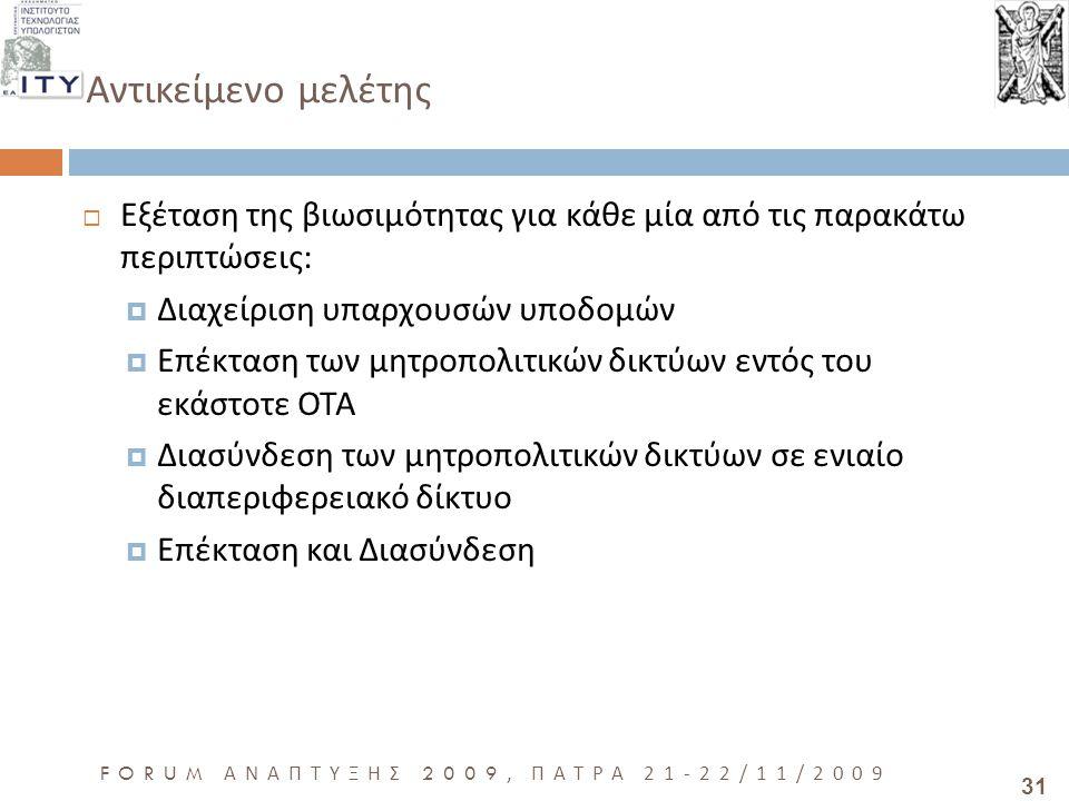 31 FORUM ΑΝΑΠΤΥΞΗΣ 2009, ΠΑΤΡΑ 21-22/11/2009 Αντικείμενο μελέτης  Εξέταση της βιωσιμότητας για κάθε μία από τις παρακάτω περιπτώσεις :  Διαχείριση υπαρχουσών υποδομών  Επέκταση των μητροπολιτικών δικτύων εντός του εκάστοτε ΟΤΑ  Διασύνδεση των μητροπολιτικών δικτύων σε ενιαίο διαπεριφερειακό δίκτυο  Επέκταση και Διασύνδεση