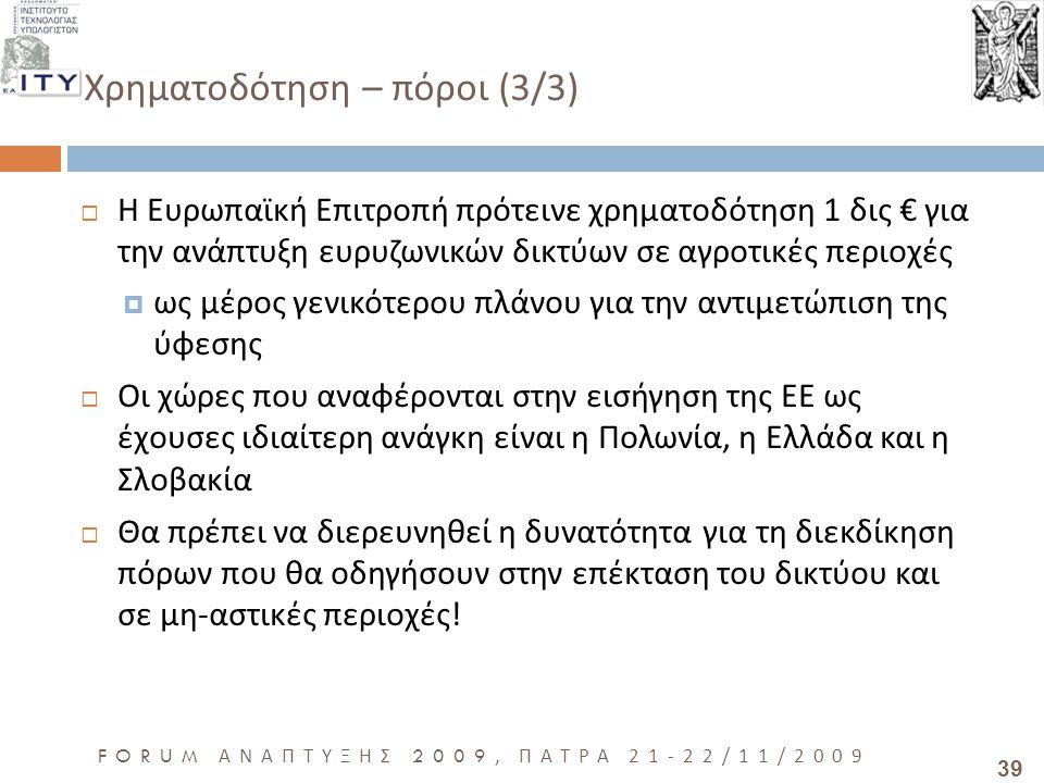 39 FORUM ΑΝΑΠΤΥΞΗΣ 2009, ΠΑΤΡΑ 21-22/11/2009 Χρηματοδότηση – πόροι (3/3)  Η Ευρωπαϊκή Επιτροπή πρότεινε χρηματοδότηση 1 δις € για την ανάπτυξη ευρυζωνικών δικτύων σε αγροτικές περιοχές  ως μέρος γενικότερου πλάνου για την αντιμετώπιση της ύφεσης  Οι χώρες που αναφέρονται στην εισήγηση της ΕΕ ως έχουσες ιδιαίτερη ανάγκη είναι η Πολωνία, η Ελλάδα και η Σλοβακία  Θα πρέπει να διερευνηθεί η δυνατότητα για τη διεκδίκηση πόρων που θα οδηγήσουν στην επέκταση του δικτύου και σε μη - αστικές περιοχές !