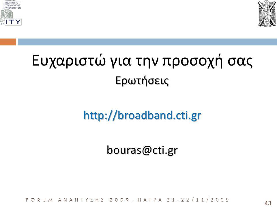 43 FORUM ΑΝΑΠΤΥΞΗΣ 2009, ΠΑΤΡΑ 21-22/11/2009 Ευχαριστώ για την προσοχή σαςΕρωτήσειςhttp://broadband.cti.grbouras@cti.gr