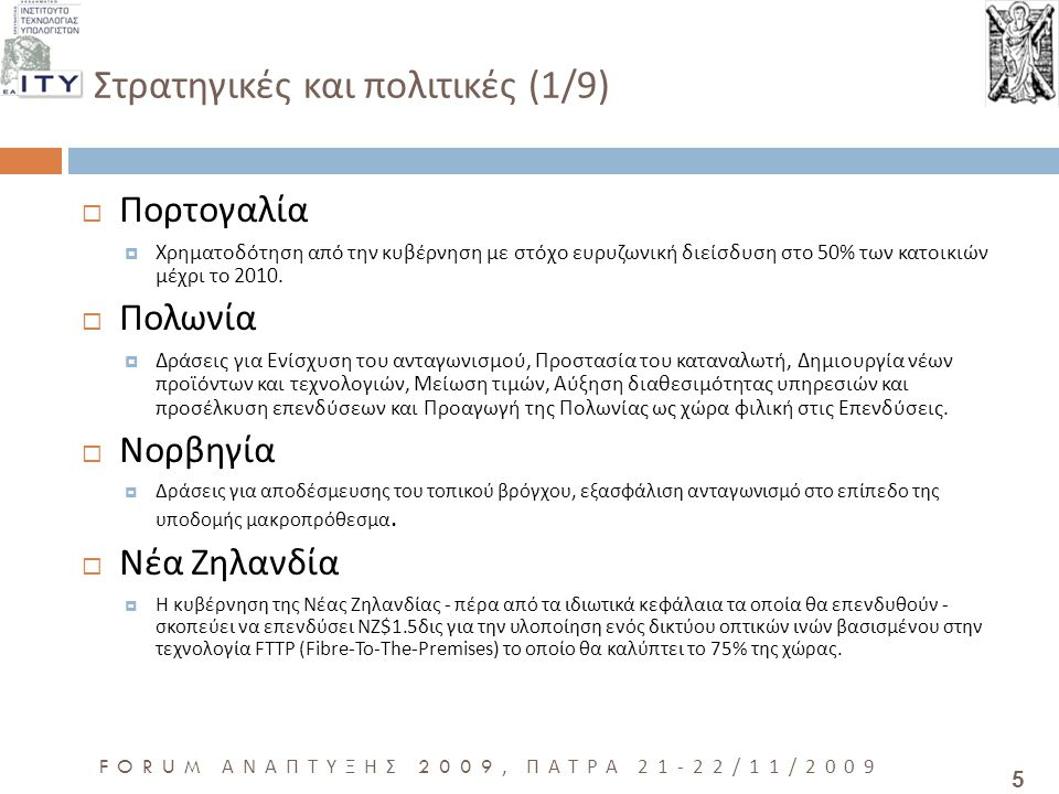 5 FORUM ΑΝΑΠΤΥΞΗΣ 2009, ΠΑΤΡΑ 21-22/11/2009 Στρατηγικές και πολιτικές (1/9)  Πορτογαλία  Χρηματοδότηση από την κυβέρνηση με στόχο ευρυζωνική διείσδυση στο 50% των κατοικιών μέχρι το 2010.