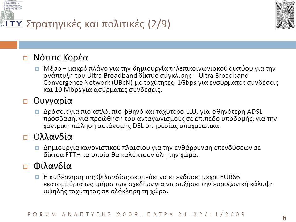 6 FORUM ΑΝΑΠΤΥΞΗΣ 2009, ΠΑΤΡΑ 21-22/11/2009 Στρατηγικές και πολιτικές (2/9)  Νότιος Κορέα  Μέσο – μακρό πλάνο για την δημιουργία τηλεπικοινωνιακού δικτύου για την ανάπτυξη του Ultra Broadband δίκτυο σύγκλισης - Ultra Broadband Convergence Network (UBcN) με ταχύτητες 1Gbps για ενσύρματες συνδέσεις και 10 Mbps για ασύρματες συνδέσεις.
