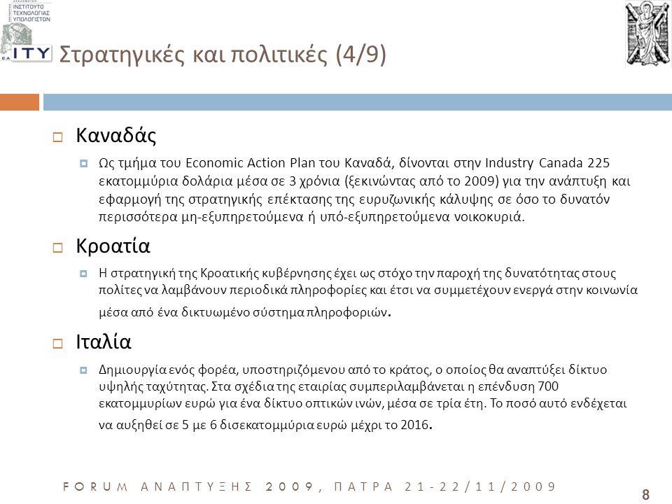 8 FORUM ΑΝΑΠΤΥΞΗΣ 2009, ΠΑΤΡΑ 21-22/11/2009 Στρατηγικές και πολιτικές (4/9)  Καναδάς  Ως τμήμα του Economic Action Plan του Καναδά, δίνονται στην Industry Canada 225 εκατομμύρια δολάρια μέσα σε 3 χρόνια (ξεκινώντας από το 2009) για την ανάπτυξη και εφαρμογή της στρατηγικής επέκτασης της ευρυζωνικής κάλυψης σε όσο το δυνατόν περισσότερα μη-εξυπηρετούμενα ή υπό-εξυπηρετούμενα νοικοκυριά.