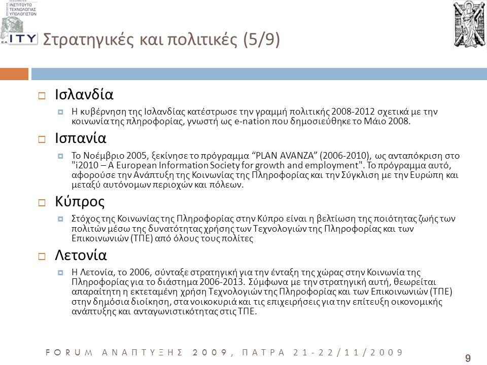 10 FORUM ΑΝΑΠΤΥΞΗΣ 2009, ΠΑΤΡΑ 21-22/11/2009 Στρατηγικές και πολιτικές (6/9)  Λιθουανία  Η ευρυζωνική στρατηγική της Λιθουανίας για το 2005-2010 συντάχθηκε κατά την εφαρμογή του άρθρου 5(3) του νόμου της Δημοκρατίας της Λιθουανίας για τις ηλεκτρονικές επικοινωνίες και λαμβάνοντας υπόψη τους στόχους της στρατηγικής του Ευρωπαϊκού Συμβουλίου της 28ης Φεβρουαρίου 2000, το eEurope 2005, την αναπροσαρμογή του eEurope 2005 καθώς επίσης και άλλων νομικών πράξεων της Λιθουανίας και των παγκόσμιων αλλαγών σύγκλισης στον τομέα της Κοινωνίας της Πληροφορίας.