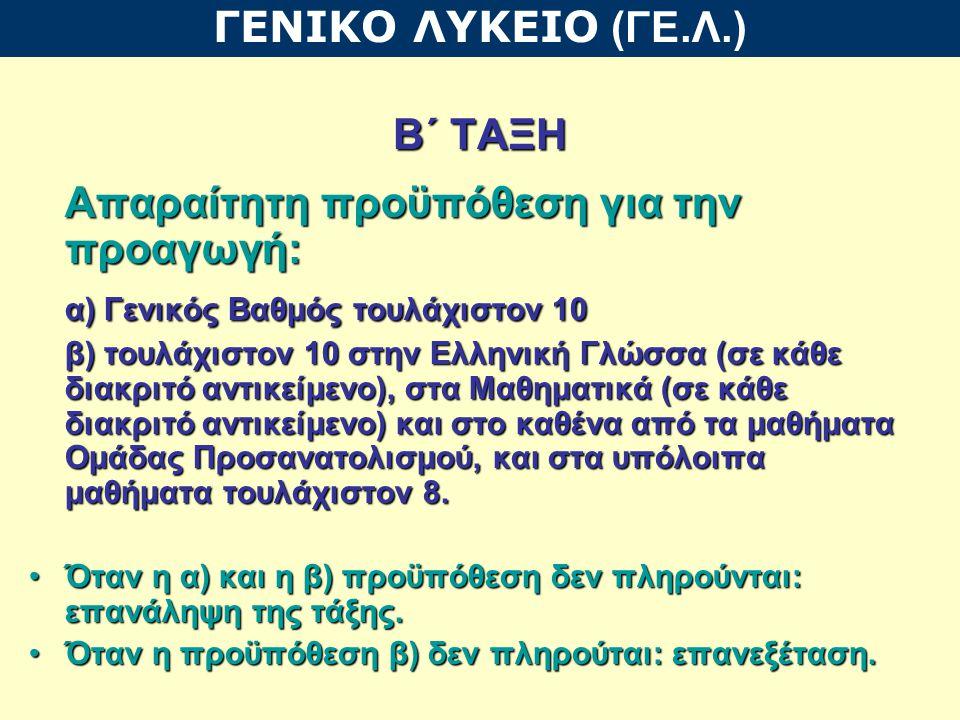 Β΄ ΤΑΞΗ Απαραίτητη προϋπόθεση για την προαγωγή: α) Γενικός Βαθμός τουλάχιστον 10 β) τουλάχιστον 10 στην Ελληνική Γλώσσα (σε κάθε διακριτό αντικείμενο), στα Μαθηματικά (σε κάθε διακριτό αντικείμενο) και στο καθένα από τα μαθήματα Ομάδας Προσανατολισμού, και στα υπόλοιπα μαθήματα τουλάχιστον 8.