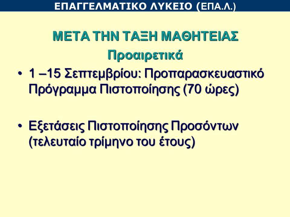 ΜΕΤΑ ΤΗΝ ΤΑΞΗ ΜΑΘΗΤΕΙΑΣ Προαιρετικά 1 –15 Σεπτεμβρίου: Προπαρασκευαστικό Πρόγραμμα Πιστοποίησης (70 ώρες)1 –15 Σεπτεμβρίου: Προπαρασκευαστικό Πρόγραμμα Πιστοποίησης (70 ώρες) Εξετάσεις Πιστοποίησης Προσόντων (τελευταίο τρίμηνο του έτους)Εξετάσεις Πιστοποίησης Προσόντων (τελευταίο τρίμηνο του έτους) ΕΠΑΓΓΕΛΜΑΤΙΚΟ ΛΥΚΕΙΟ ( ΕΠΑ.Λ.)