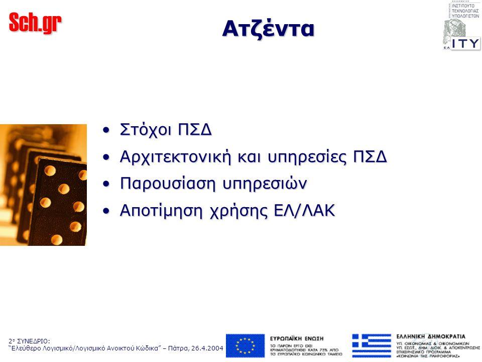Sch.gr 2 ο ΣΥΝΕΔΡΙΟ: Ελεύθερο Λογισμικό/Λογισμικό Ανοικτού Κώδικα – Πάτρα, 26.4.2004 Εισαγωγικά… Κύριοι Στόχοι ΠΣΔ:Κύριοι Στόχοι ΠΣΔ: –Δημιουργία δικτυακού κορμού –Διασύνδεση όλων των σχολείων στο εκπαιδευτικό δίκτυο –Ανάπτυξη, παροχή & υποστήριξη τηλεματικών υπηρεσιών –Υποστήριξη χρηστών Υλοποιείται με τη συνεργασία:Υλοποιείται με τη συνεργασία: –Υπουργείου Εθνικής Παιδείας και Θρησκευμάτων –2 Ερευνητικών Κέντρων –8 Πανεπιστημίων –2 Τεχνολογικών Εκπαιδευτικών Ιδρυμάτων