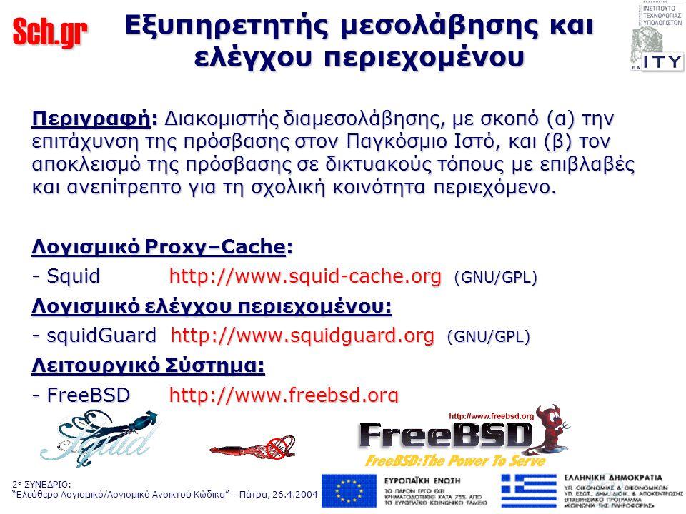 Sch.gr 2 ο ΣΥΝΕΔΡΙΟ: Ελεύθερο Λογισμικό/Λογισμικό Ανοικτού Κώδικα – Πάτρα, 26.4.2004 Εξυπηρετητής μεσολάβησης και ελέγχου περιεχομένου Περιγραφή: Διακομιστής διαμεσολάβησης, με σκοπό (α) την επιτάχυνση της πρόσβασης στον Παγκόσμιο Ιστό, και (β) τον αποκλεισμό της πρόσβασης σε δικτυακούς τόπους με επιβλαβές και ανεπίτρεπτο για τη σχολική κοινότητα περιεχόμενο.