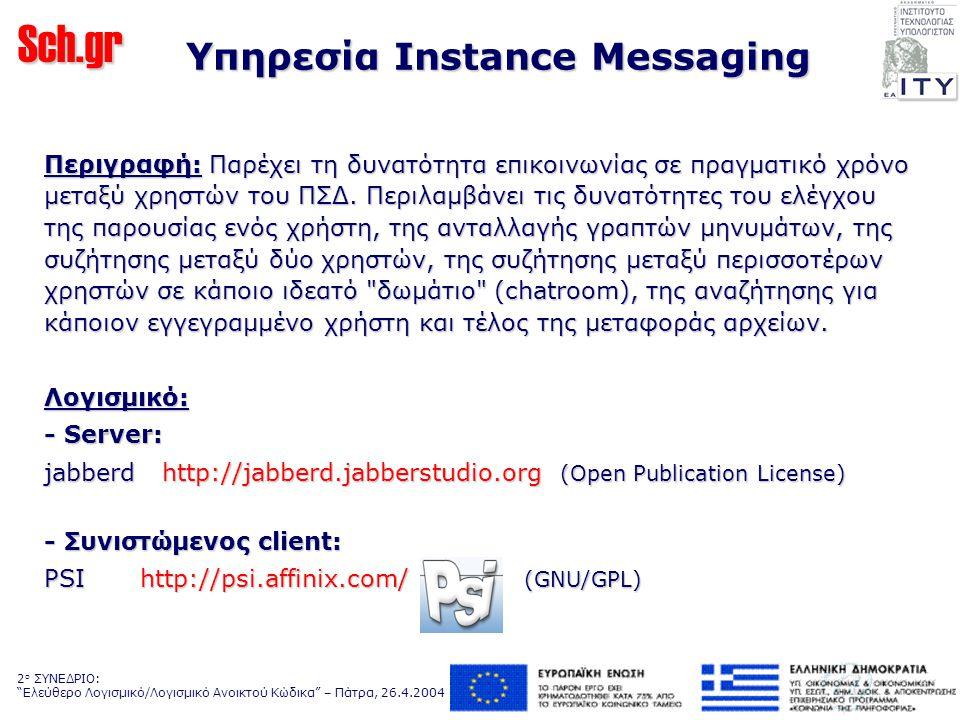 Sch.gr 2 ο ΣΥΝΕΔΡΙΟ: Ελεύθερο Λογισμικό/Λογισμικό Ανοικτού Κώδικα – Πάτρα, 26.4.2004 Υπηρεσία Instance Messaging Περιγραφή: Παρέχει τη δυνατότητα επικοινωνίας σε πραγματικό χρόνο μεταξύ χρηστών του ΠΣΔ.