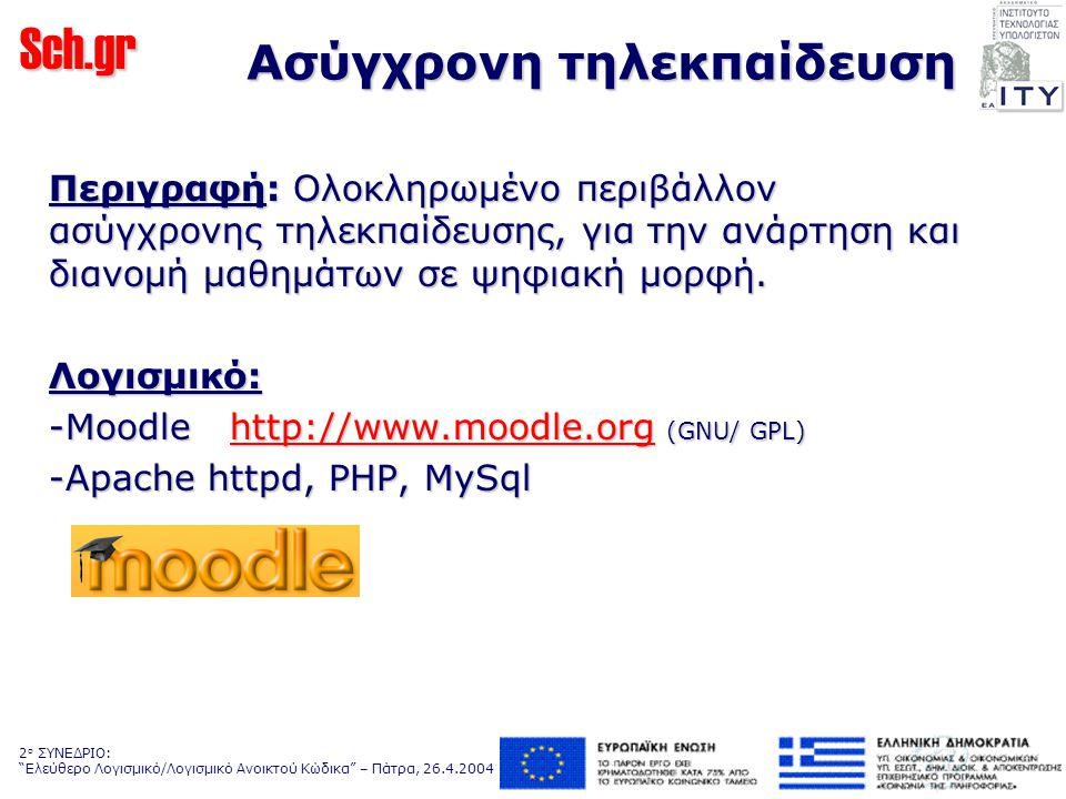 Sch.gr 2 ο ΣΥΝΕΔΡΙΟ: Ελεύθερο Λογισμικό/Λογισμικό Ανοικτού Κώδικα – Πάτρα, 26.4.2004 Ασύγχρονη τηλεκπαίδευση Περιγραφή: Ολοκληρωμένο περιβάλλον ασύγχρονης τηλεκπαίδευσης, για την ανάρτηση και διανομή μαθημάτων σε ψηφιακή μορφή.