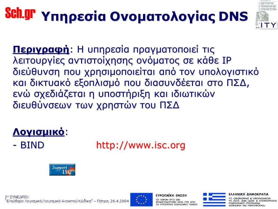 Sch.gr 2 ο ΣΥΝΕΔΡΙΟ: Ελεύθερο Λογισμικό/Λογισμικό Ανοικτού Κώδικα – Πάτρα, 26.4.2004 Yπηρεσία Ονοματολογίας DNS Περιγραφή: H υπηρεσία πραγματοποιεί τις λειτουργίες αντιστοίχησης ονόματος σε κάθε IP διεύθυνση που χρησιμοποιείται από τον υπολογιστικό και δικτυακό εξοπλισμό που διασυνδέεται στο ΠΣΔ, ενώ σχεδιάζεται η υποστήριξη και ιδιωτικών διευθύνσεων των χρηστών του ΠΣΔ Λογισμικό: - BINDhttp://www.isc.org