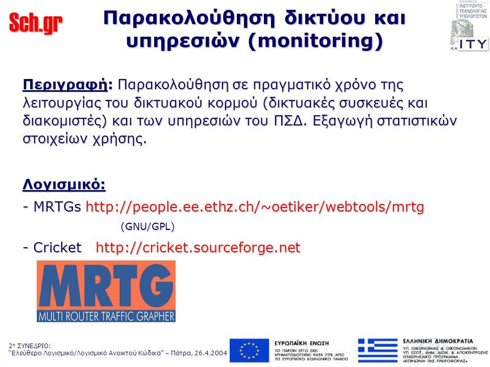 Sch.gr 2 ο ΣΥΝΕΔΡΙΟ: Ελεύθερο Λογισμικό/Λογισμικό Ανοικτού Κώδικα – Πάτρα, 26.4.2004 Παρακολούθηση δικτύου και υπηρεσιών (monitoring) Περιγραφή: Παρακολούθηση σε πραγματικό χρόνο της λειτουργίας του δικτυακού κορμού (δικτυακές συσκευές και διακομιστές) και των υπηρεσιών του ΠΣΔ.