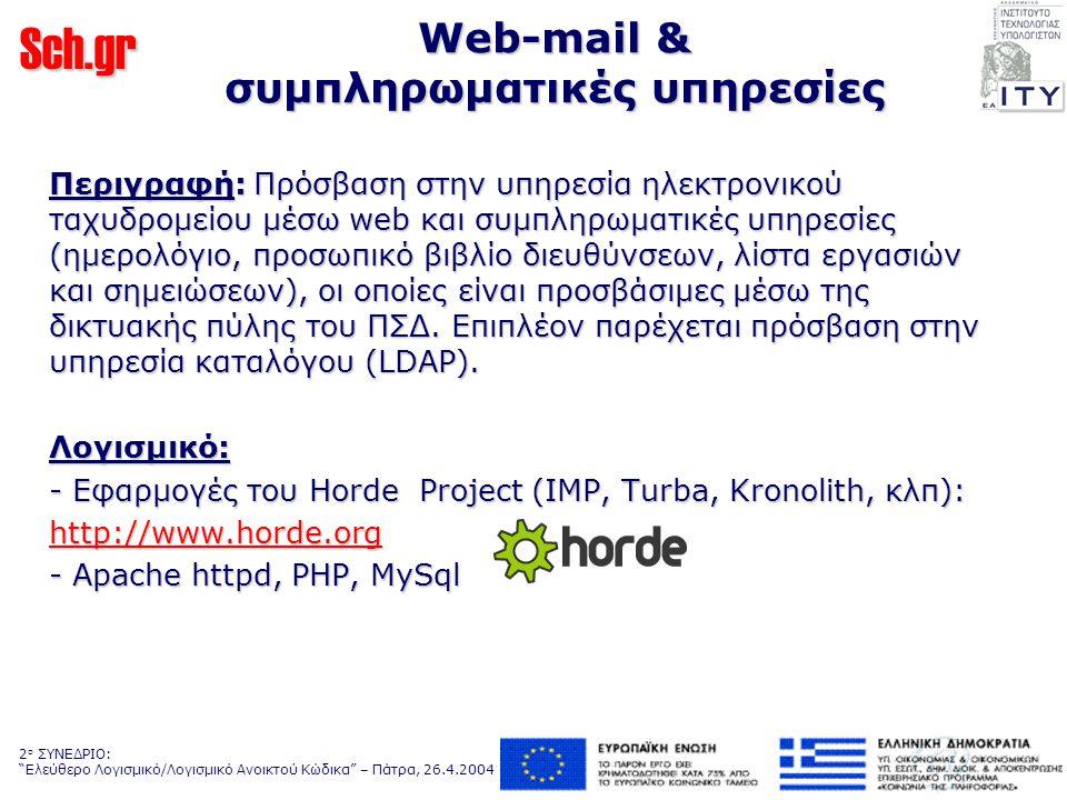 Sch.gr 2 ο ΣΥΝΕΔΡΙΟ: Ελεύθερο Λογισμικό/Λογισμικό Ανοικτού Κώδικα – Πάτρα, 26.4.2004 Web-mail & συμπληρωματικές υπηρεσίες Περιγραφή: Πρόσβαση στην υπηρεσία ηλεκτρονικού ταχυδρομείου μέσω web και συμπληρωματικές υπηρεσίες (ημερολόγιο, προσωπικό βιβλίο διευθύνσεων, λίστα εργασιών και σημειώσεων), οι οποίες είναι προσβάσιμες μέσω της δικτυακής πύλης του ΠΣΔ.