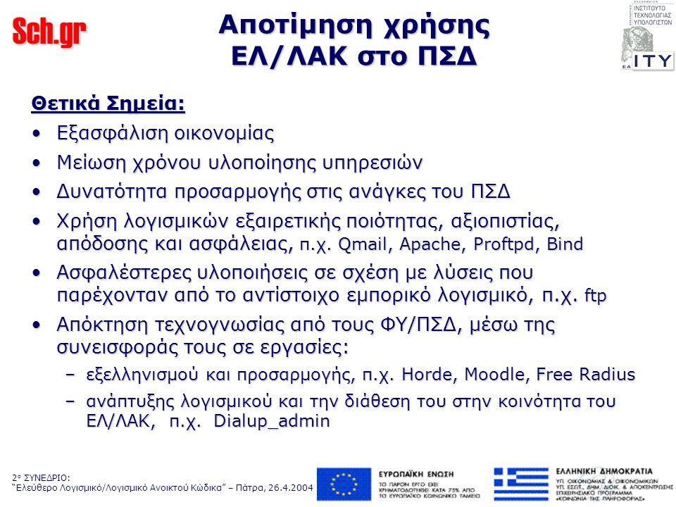 Sch.gr 2 ο ΣΥΝΕΔΡΙΟ: Ελεύθερο Λογισμικό/Λογισμικό Ανοικτού Κώδικα – Πάτρα, 26.4.2004 Αποτίμηση χρήσης ΕΛ/ΛΑΚ στο ΠΣΔ Θετικά Σημεία: Εξασφάλιση οικονομίαςΕξασφάλιση οικονομίας Μείωση χρόνου υλοποίησης υπηρεσιώνΜείωση χρόνου υλοποίησης υπηρεσιών Δυνατότητα προσαρμογής στις ανάγκες του ΠΣΔΔυνατότητα προσαρμογής στις ανάγκες του ΠΣΔ Χρήση λογισμικών εξαιρετικής ποιότητας, αξιοπιστίας, απόδοσης και ασφάλειας, π.χ.