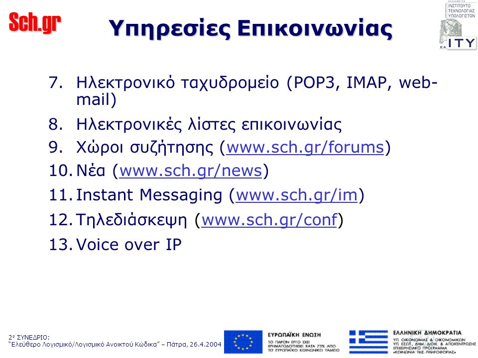 Sch.gr 2 ο ΣΥΝΕΔΡΙΟ: Ελεύθερο Λογισμικό/Λογισμικό Ανοικτού Κώδικα – Πάτρα, 26.4.2004 Υπηρεσία ηλεκτρονικών λιστών Περιγραφή: Με τη χρήση της υπηρεσίας είναι δυνατή η αποστολή μηνυμάτων ηλεκτρονικού ταχυδρομείου (e-mail) σε ομάδες χρηστών του ΠΣΔ, π.χ.