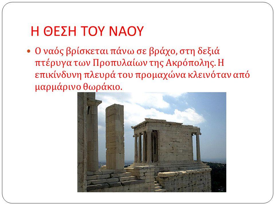 Η ΘΕΣΗ ΤΟΥ ΝΑΟΥ Ο ναός βρίσκεται πάνω σε βράχο, στη δεξιά πτέρυγα των Προπυλαίων της Ακρόπολης.