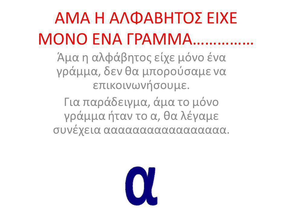 ΑΜΑ Η ΑΛΦΑΒΗΤΟΣ ΕΙΧΕ ΜΟΝΟ ΕΝΑ ΓΡΑΜΜΑ…………… Άμα η αλφάβητος είχε μόνο ένα γράμμα, δεν θα μπορούσαμε να επικοινωνήσουμε.