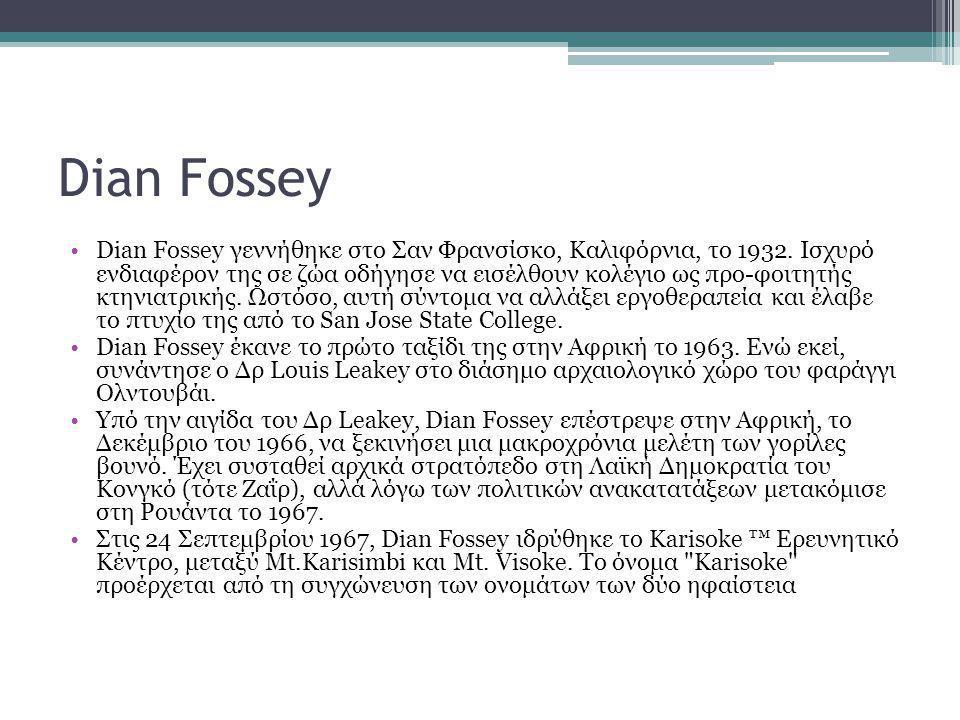Dian Fossey Dian Fossey γεννήθηκε στο Σαν Φρανσίσκο, Καλιφόρνια, το 1932. Ισχυρό ενδιαφέρον της σε ζώα οδήγησε να εισέλθουν κολέγιο ως προ-φοιτητής κτ