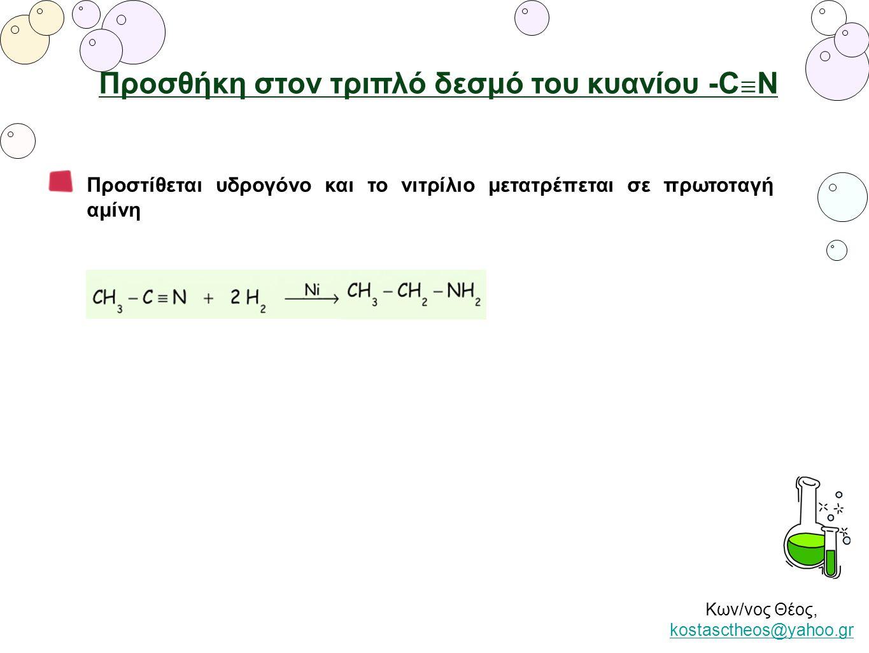 Κων/νος Θέος, kostasctheos@yahoo.gr kostasctheos@yahoo.gr Προσθήκη στον τριπλό δεσμό του κυανίου -C ≡ Ν Προστίθεται υδρογόνο και το νιτρίλιο μετατρέπε