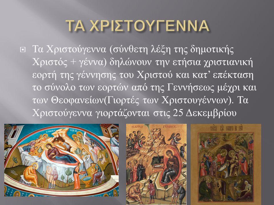  Τα Χριστούγεννα ( σύνθετη λέξη της δημοτικής Χριστός + γέννα ) δηλώνουν την ετήσια χριστιανική εορτή της γέννησης του Χριστού και κατ ' επέκταση το