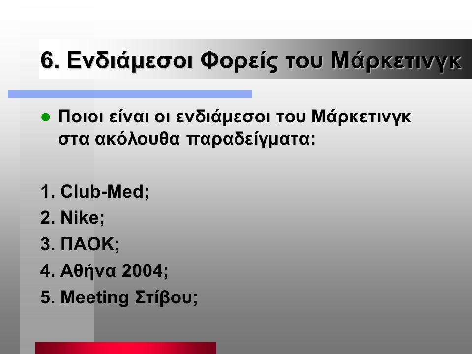 6. Ενδιάμεσοι Φορείς του Μάρκετινγκ Ποιοι είναι οι ενδιάμεσοι του Μάρκετινγκ στα ακόλουθα παραδείγματα: 1. Club-Med; 2. Nike; 3. ΠΑΟΚ; 4. Αθήνα 2004;