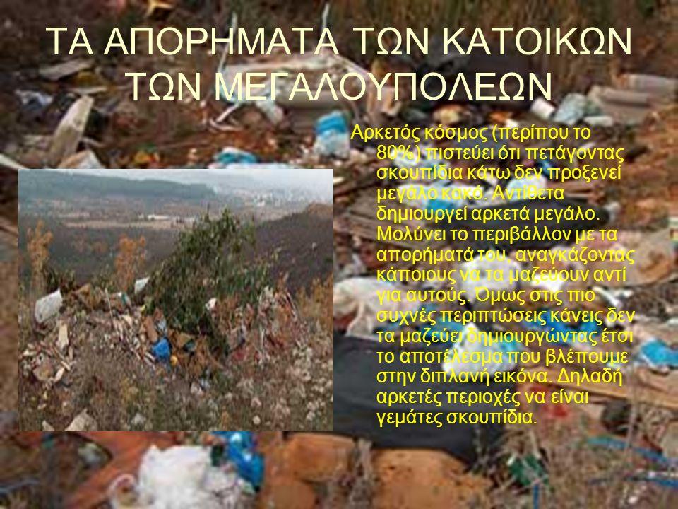 ΤΑ ΑΠΟΡΗΜΑΤΑ ΤΩΝ ΚΑΤΟΙΚΩΝ ΤΩΝ ΜΕΓΑΛΟΥΠΟΛΕΩΝ Αρκετός κόσμος (περίπου το 80%) πιστεύει ότι πετάγοντας σκουπίδια κάτω δεν προξενεί μεγάλο κακό. Αντίθετα
