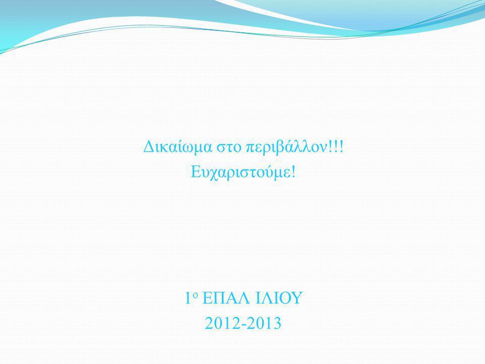 Δικαίωμα στο περιβάλλον!!! Ευχαριστούμε! 1 ο ΕΠΑΛ ΙΛΙΟΥ 2012-2013