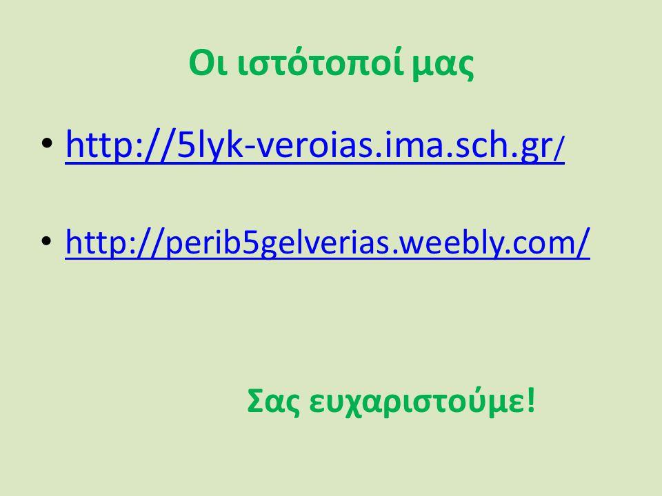 Οι ιστότοποί μας http://5lyk-veroias.ima.sch.gr / http://5lyk-veroias.ima.sch.gr / http://perib5gelverias.weebly.com/ Σας ευχαριστούμε!