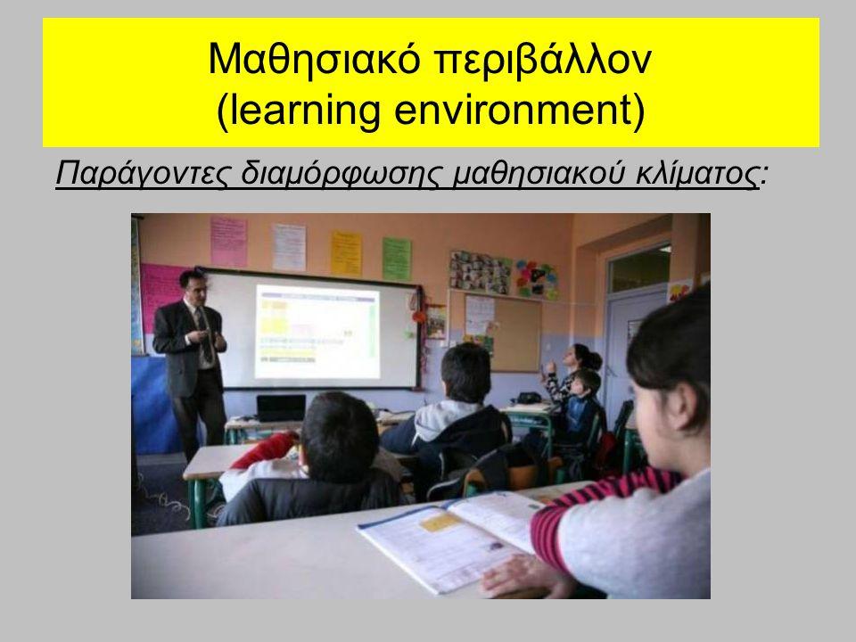 Μαθησιακό περιβάλλον (learning environment) Παράγοντες διαμόρφωσης μαθησιακού κλίματος: