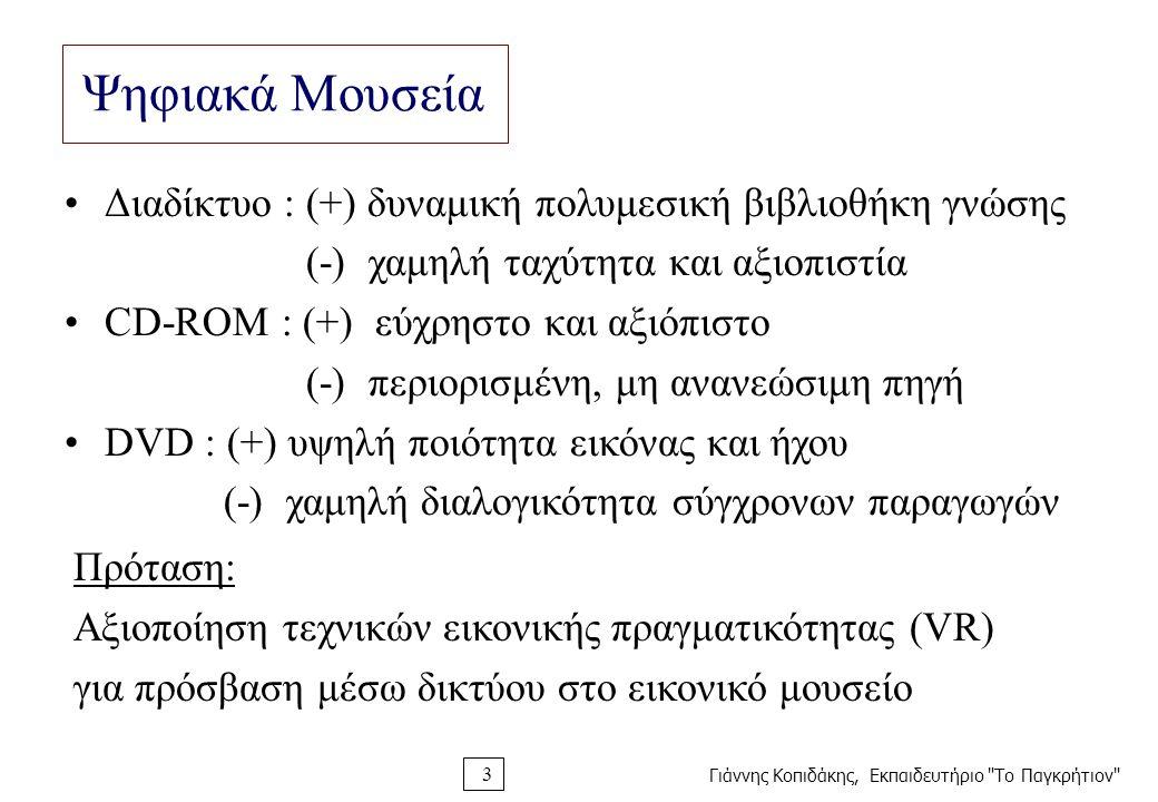 Γιάννης Κοπιδάκης, Εκπαιδευτήριο Το Παγκρήτιον 3 Ψηφιακά Μουσεία Διαδίκτυο : (+) δυναμική πολυμεσική βιβλιοθήκη γνώσης (-) χαμηλή ταχύτητα και αξιοπιστία CD-ROM : (+) εύχρηστο και αξιόπιστο (-) περιορισμένη, μη ανανεώσιμη πηγή DVD : (+) υψηλή ποιότητα εικόνας και ήχου (-) χαμηλή διαλογικότητα σύγχρονων παραγωγών Πρόταση: Αξιοποίηση τεχνικών εικονικής πραγματικότητας (VR) για πρόσβαση μέσω δικτύου στο εικονικό μουσείο