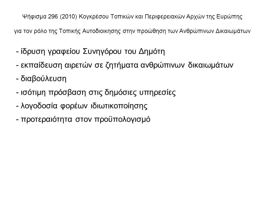 Ψήφισμα 296 (2010) Κογκρέσου Τοπικών και Περιφερειακών Αρχών της Ευρώπης για τον ρόλο της Τοπικής Αυτοδιοικησης στην προώθηση των Ανθρώπινων Δικαιωμάτων - ίδρυση γραφείου Συνηγόρου του Δημότη - εκπαίδευση αιρετών σε ζητήματα ανθρώπινων δικαιωμάτων - διαβούλευση - ισότιμη πρόσβαση στις δημόσιες υπηρεσίες - λογοδοσία φορέων ιδιωτικοποίησης - προτεραιότητα στον προϋπολογισμό