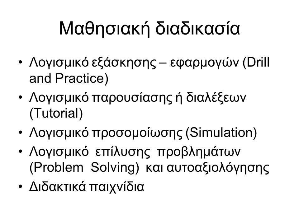 Μαθησιακή διαδικασία Λογισμικό εξάσκησης – εφαρμογών (Drill and Practice) Λογισμικό παρουσίασης ή διαλέξεων (Tutorial) Λογισμικό προσομοίωσης (Simulation) Λογισμικό επίλυσης προβλημάτων (Problem Solving) και αυτοαξιολόγησης Διδακτικά παιχνίδια