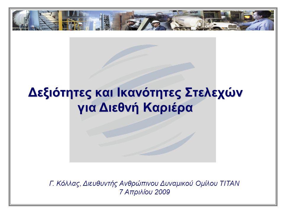 Γ. Κόλλας, Διευθυντής Ανθρώπινου Δυναμικού Ομίλου ΤΙΤΑΝ 7 Απριλίου 2009 Δεξιότητες και Ικανότητες Στελεχών για Διεθνή Καριέρα