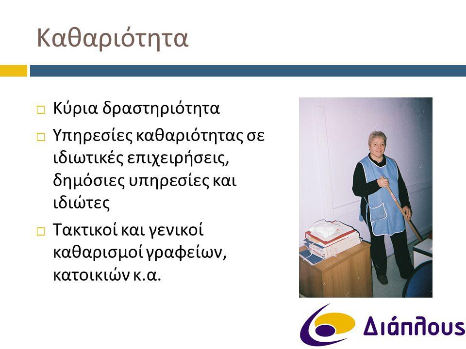  Κύρια δραστηριότητα  Υπηρεσίες καθαριότητας σε ιδιωτικές επιχειρήσεις, δημόσιες υπηρεσίες και ιδιώτες  Τακτικοί και γενικοί καθαρισμοί γραφείων, κ