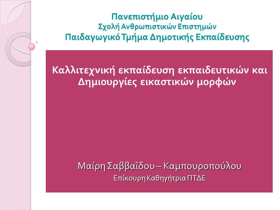 Πανεπιστήμιο Αιγαίου Σχολή Ανθρωπιστικών Επιστημών Παιδαγωγικό Τμήμα Δημοτικής Εκπαίδευσης Καλλιτεχνική εκπαίδευση εκπαιδευτικών και Δημιουργίες εικαστικών μορφών Μαίρη Σαββαΐδου – Καμπουροπούλου Επίκουρη Καθηγήτρια ΠΤΔΕ