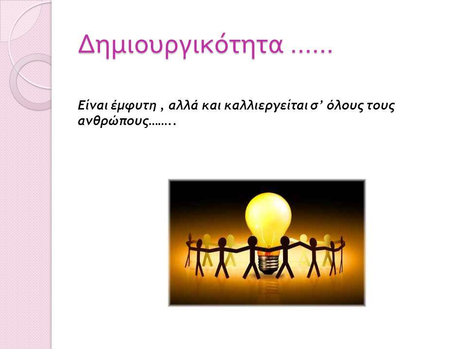 Δημιουργικότητα …… Είναι έμφυτη, αλλά και καλλιεργείται σ' όλους τους ανθρώπους……..