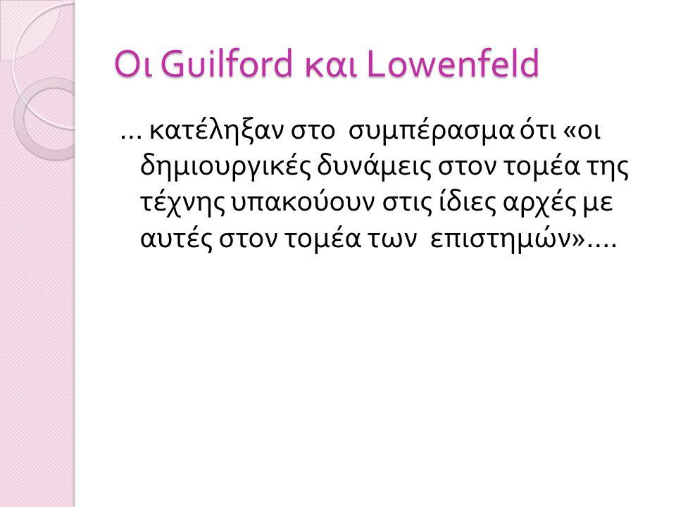 O ι Guilford και Lowenfeld … κατέληξαν στο συμπέρασμα ότι « οι δημιουργικές δυνάμεις στον τομέα της τέχνης υπακούουν στις ίδιες αρχές με αυτές στον τομέα των επιστημών »….