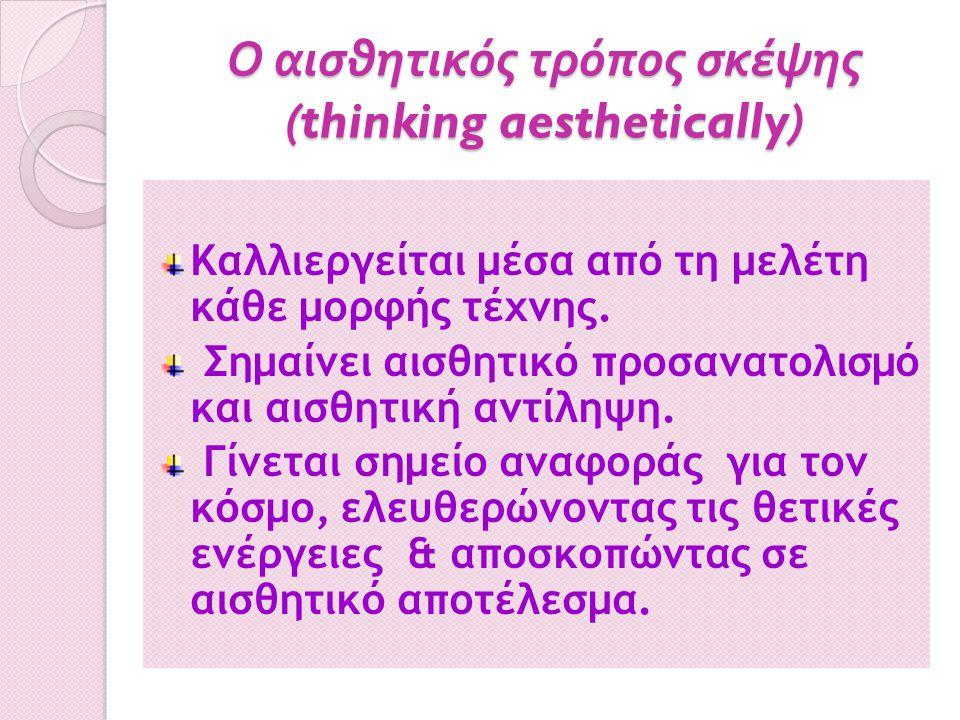 Ο αισθητικός τρόπος σκέψης (thinking aesthetically) Καλλιεργείται μέσα από τη μελέτη κάθε μορφής τέχνης. Σημαίνει αισθητικό προσανατολισμό και αισθητι