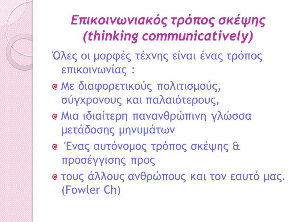 Επικοινωνιακός τρόπος σκέψης (thinking communicatively) Όλες οι μορφές τέχνης είναι ένας τρόπος επικοινωνίας : Με διαφορετικούς πολιτισμούς, σύγχρονους και παλαιότερους, Μια ιδιαίτερη πανανθρώπινη γλώσσα μετάδοσης μηνυμάτων Ένας αυτόνομος τρόπος σκέψης & προσέγγισης προς τους άλλους ανθρώπους και τον εαυτό μας.