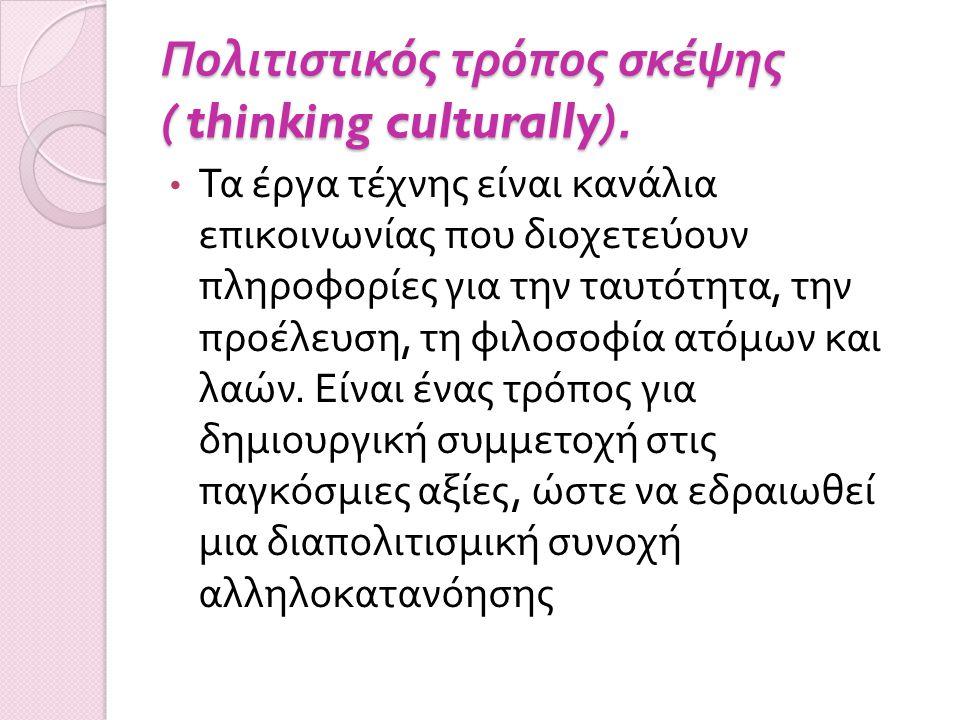 Πολιτιστικός τρόπος σκέψης ( thinking culturally). Τα έργα τέχνης είναι κανάλια επικοινωνίας που διοχετεύουν πληροφορίες για την ταυτότητα, την προέλε