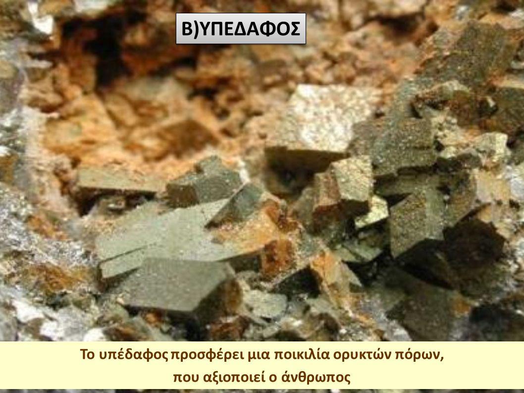 Το υπέδαφος προσφέρει μια ποικιλία ορυκτών πόρων, που αξιοποιεί ο άνθρωπος B)ΥΠΕΔΑΦΟΣ