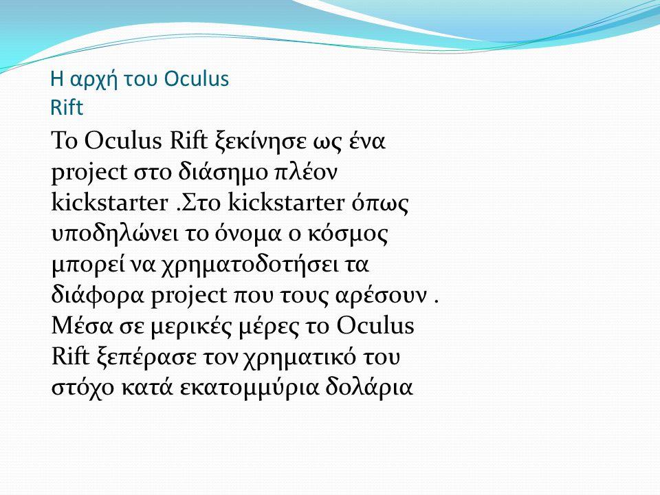 H αρχή του Oculus Rift Το Oculus Rift ξεκίνησε ως ένα project στο διάσημο πλέον kickstarter.Στο kickstarter όπως υποδηλώνει το όνομα ο κόσμος μπορεί να χρηματοδοτήσει τα διάφορα project που τους αρέσουν.