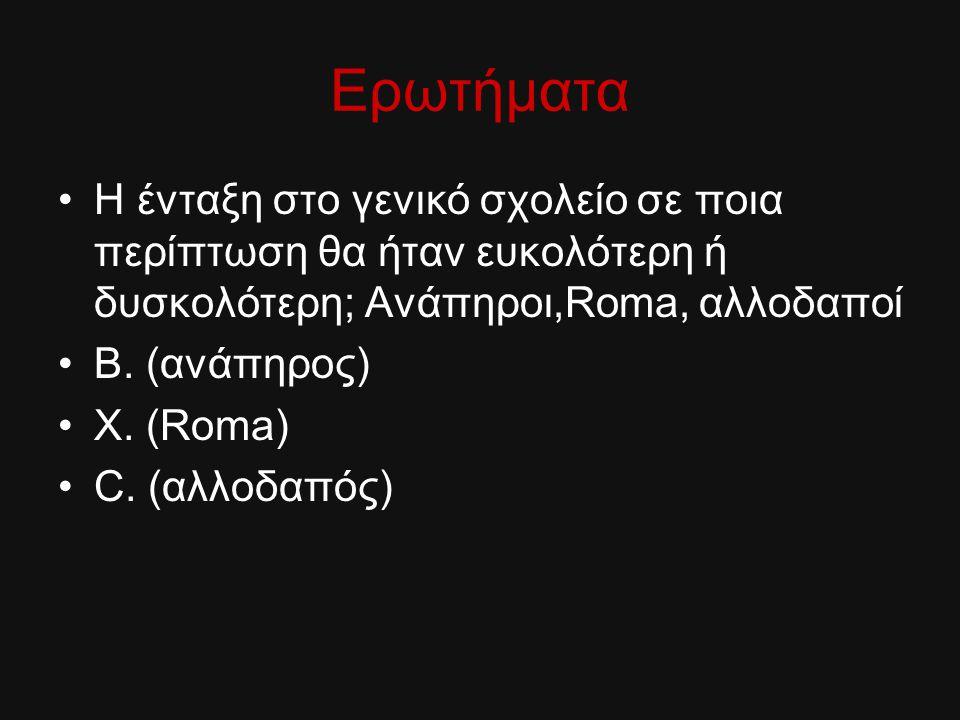 Ερωτήματα Η ένταξη στο γενικό σχολείο σε ποια περίπτωση θα ήταν ευκολότερη ή δυσκολότερη; Ανάπηροι,Roma, αλλοδαποί Β. (ανάπηρος) Χ. (Roma) C. (αλλοδαπ